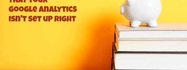 3 Clues Google Analytics Is Not Set Up Right