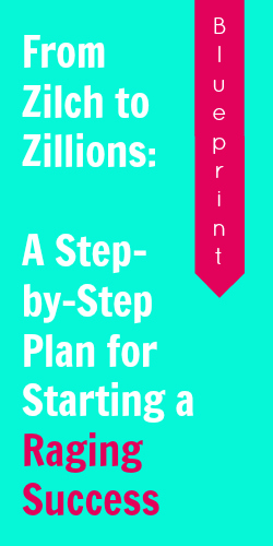 From Zilch to Zillions: A Step-by-Step Plan for Starting a Raging Success (Blueprint)