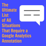 Ultimate List of All Situations That Require a Google Analytics Annotation